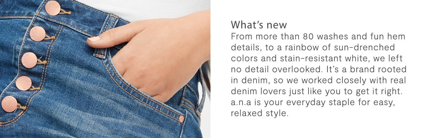 Whats New? From more than 80 washes and fun hem details, to a rainbow of sun-drenched colors and stain-resistant white, we left no detail overlooked. It's a brand rooted in denim, so we worked closely with real denim lovers just like you to get it right. a.n.a is your everyday staple for easy, relaxed style.