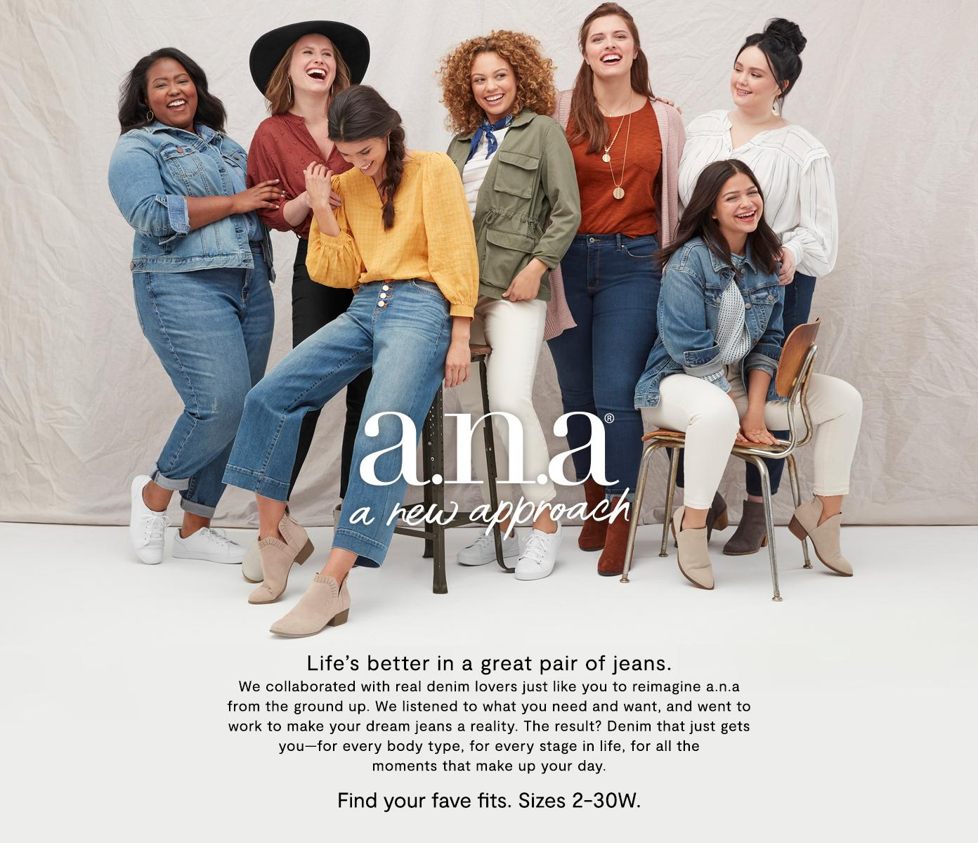 a.n.a a new approach. Life's better in a great pair of jeans. We collaborated with real denim lovers just like you to reimagine a.n.a from the ground up. We listened to what you need and want, and went to work to make your dream jeans a reality. The result? Denim that just gets you—for every body type, for every stage in life, for all the  moments that make up your day.