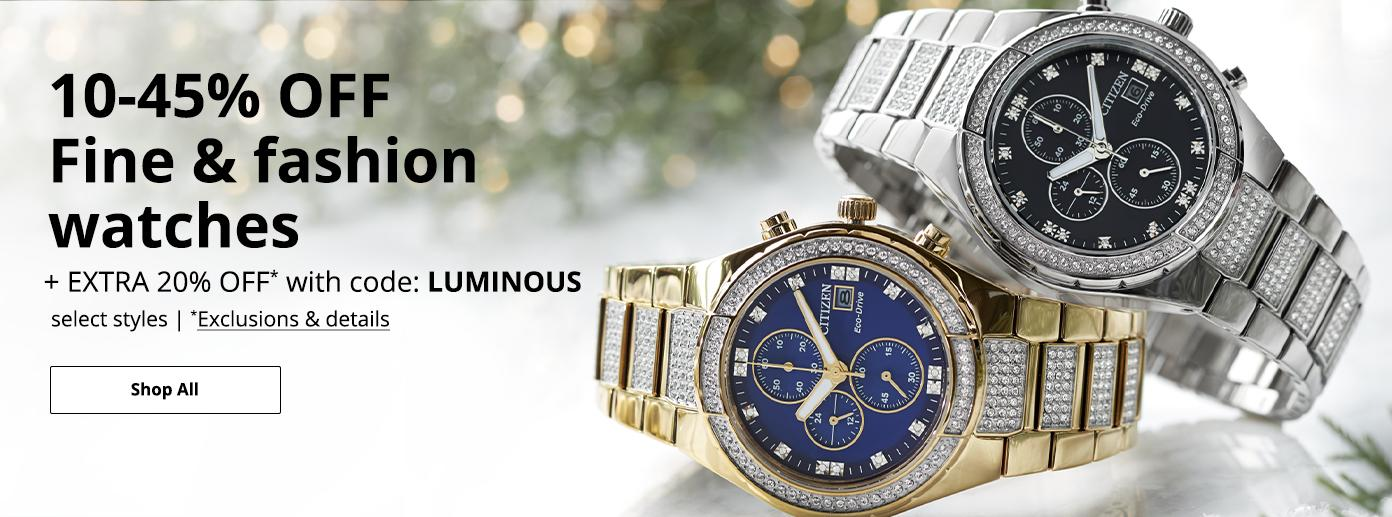 10-45% OFF Fine & fashion watches +EXTRA 20% OFF* with code: LUMINOUS, select styles. *Exclusions & details