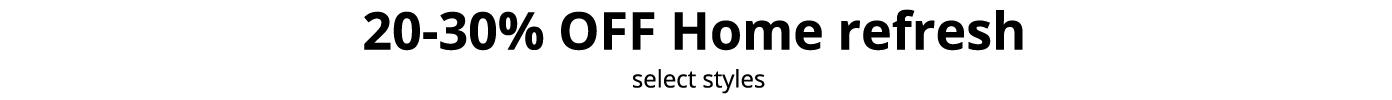20-30% OFF Home refresh, select styles