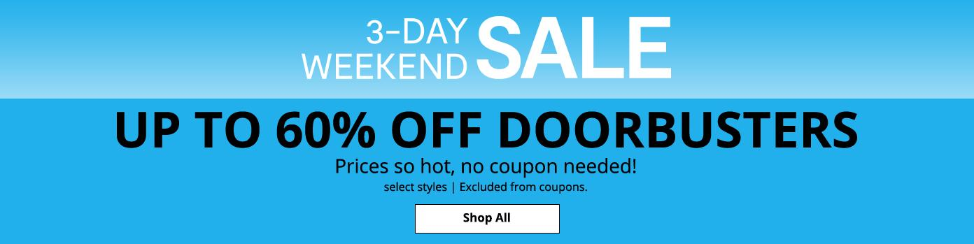 3-DAY-WEEKEND SALE. UP TO 60% OFF DOORBUSTERS Prices so hot, no coupon needed! select styles. Excluded from coupons. Shop All: