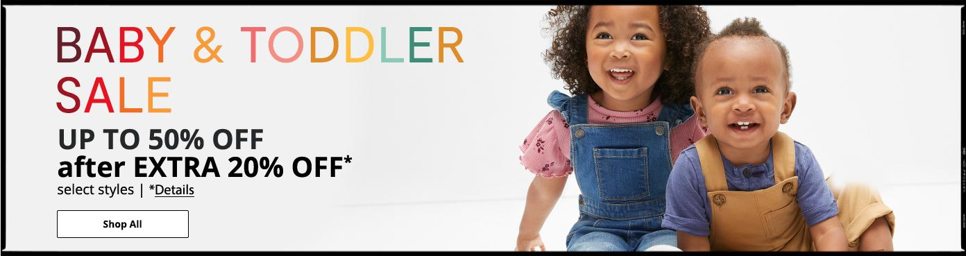Baby & Toddler Sale UP TO 50% OFF after EXTRA 20% OFF* select styles. *Details. Shop All: