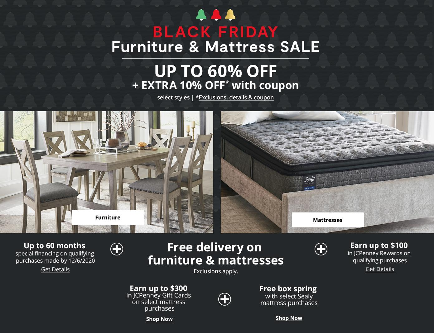 BLACK FRIDAY Furniture & Mattress SALE. UP TO 60% OFF + EXTRA 10% OFF* with coupon, select styles. *Exclusions & details