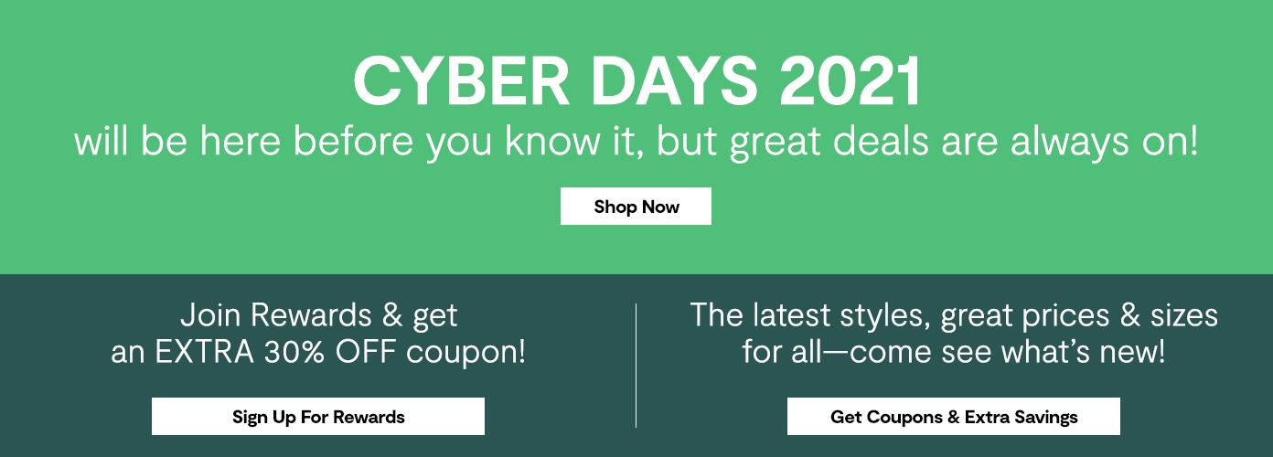 CYBER DAYS 2021 will be here before you know it, but great deals are always on! Shop Now! Join Rewards & get an EXTRA 30% OFF coupon! The latest styles, great prices & sizes for all !