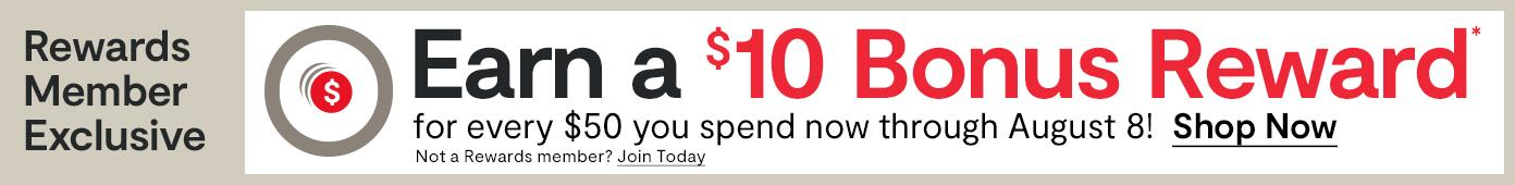 Earn a $10 Bonus Reward for every $50 you spend now through August 8!