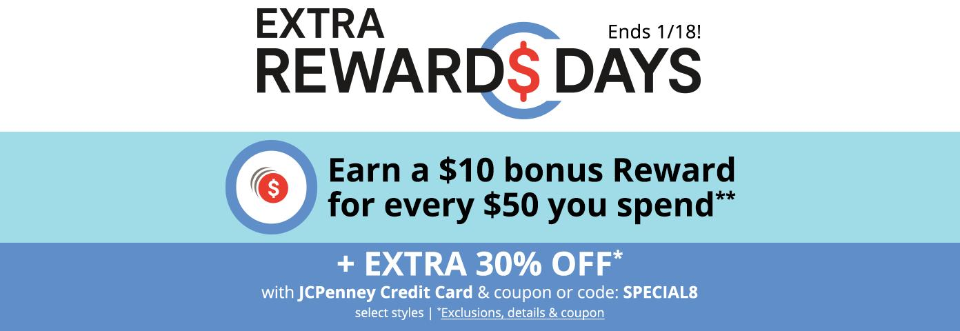 EXTRA REWARDS DAYS Ends 1/18! Earn a $10 bonus Reward for every $50 you spend** +EXTRA 30% OFF* with JCPenney Credit Card & coupon or code: SPECIAL8, select styles. *Exclusions, details & coupon: