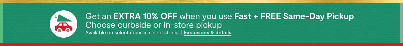 GET AN EXTRA 10% OFF WHEN YOU USE FAST + FREE SAME DAY PICKUP choose curbside or in store pickup available on select items in select stores. exclusions & details