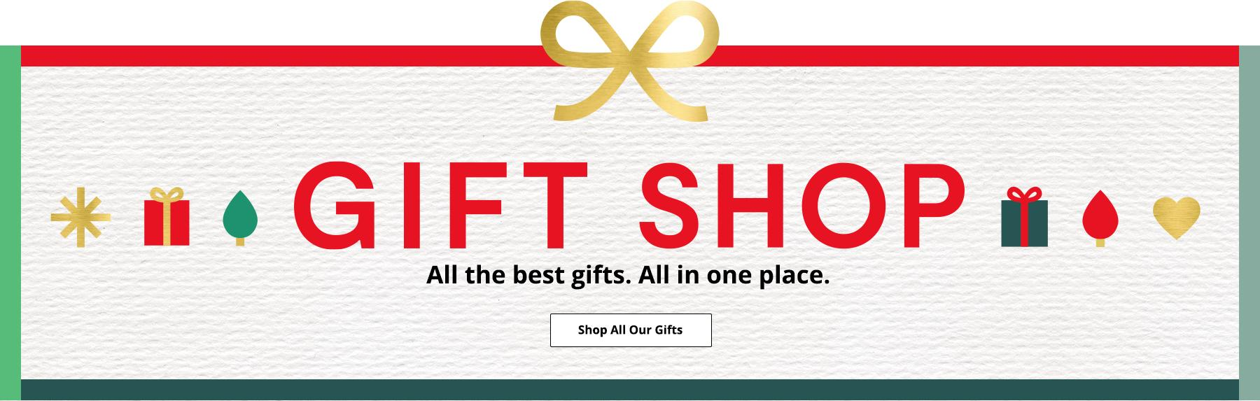Gift Shop All the best gifts . All in one place. Shop All Our Gifts
