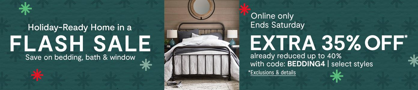 Holiday-Ready Home in a FLASH SALE. Online only. Ends Saturday. EXTRA 35% OFF* already reduced up to 40% with code: BEDDING4, select styles. *Exclusions & details