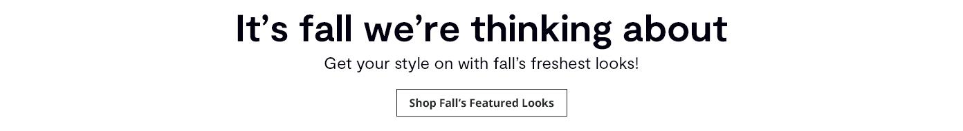 It's fall we're thinking about. Get your style on with fall's freshest looks! Shop Fall's Featured Looks: