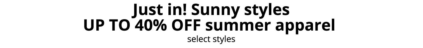 Just in! Sunny styles UP TO 40% OFF summer apparel, select styles