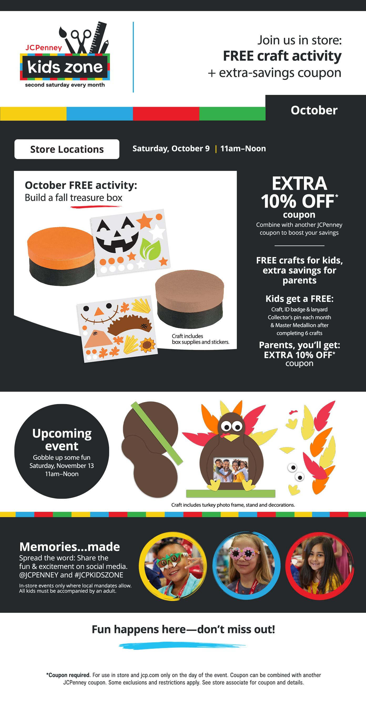 Kid's Zone Join us in store: FREE craft activity + extra-savings coupon Saturday October 9th 11am - Noon