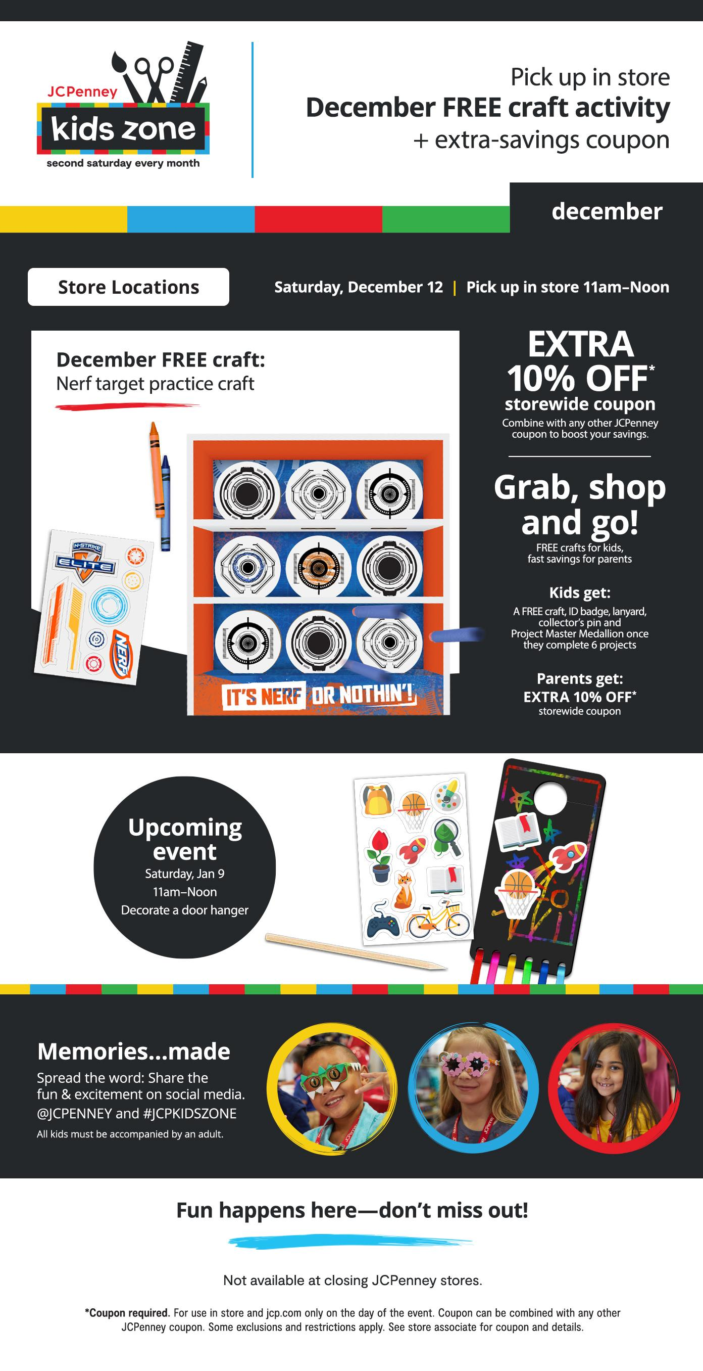 Kids Zone Pick up FREE craft & coupon Saturday, Dec 12 |11am–Noon  EXTRA 10% OFF* storewide coupon Combine with any other JCPenney coupon to boost your savings.