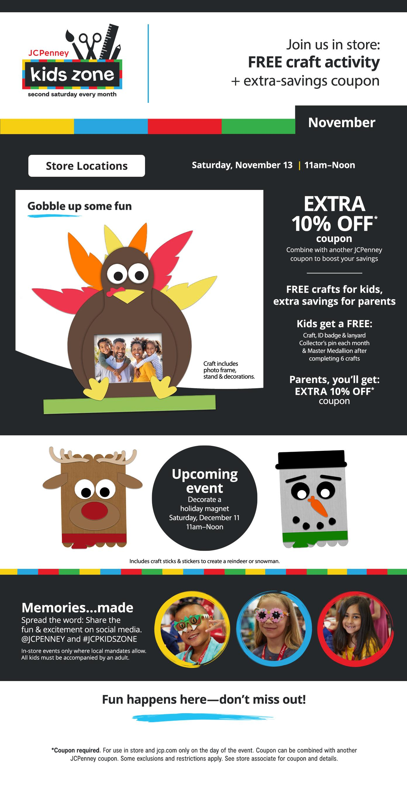 Kids Zone Second Saturday Every Month Join us in store: FREE craft activity + extra-savings coupon Saturday, November 13 11am–Noon