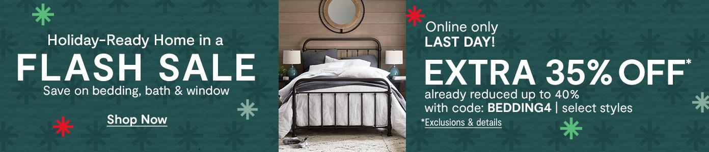 LAST DAY! Holiday-Ready Home in a FLASH SALE. Online only. EXTRA 35% OFF* already reduced up to 40% with code: BEDDING4, select styles. *Exclusions & details
