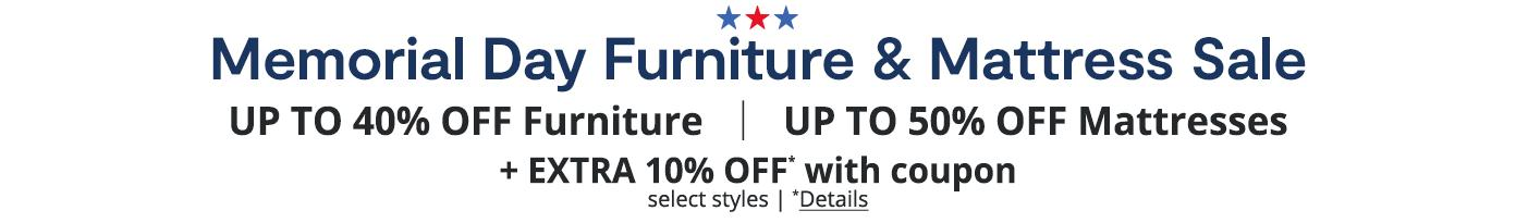 Memorial Day Furniture & Mattress Sale. UP TO 40% OFF Furniture, UP TO 50% OFF Mattresses, + EXTRA 10% OFF* with coupon, select styles. *Details: