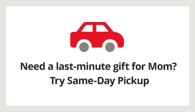 Need a last minute gift for mom? try same day pickup get details