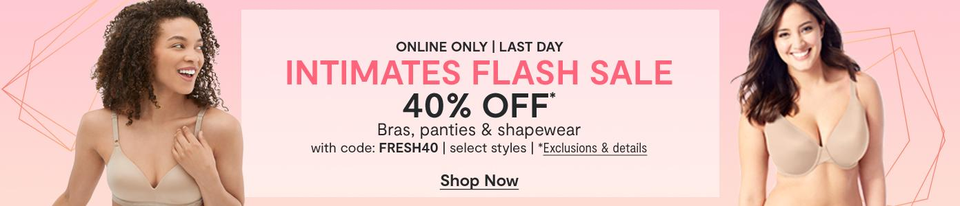 Online only. Ends today! INTIMATES FLASH SALE 40% OFF* Bras, panties & shapewear, select styles. *Exclusions apply