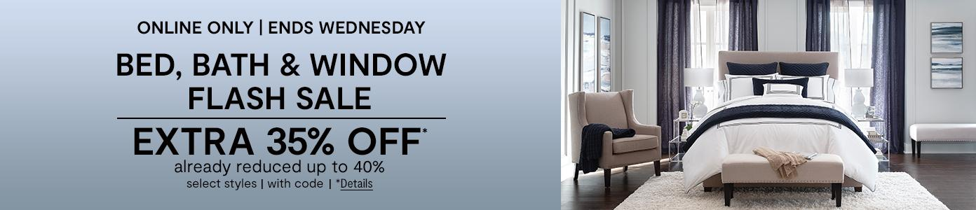 Online only. Ends Wednesday. Bed, Bath & Window Flash Sale EXTRA 35% OFF* already reduced up to 40%, select styles, with code. *Details.