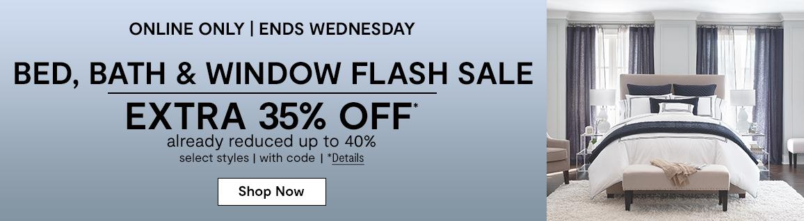 Online only. Ends Wednesday. Bed, Bath & Window Flash Sale EXTRA 35% OFF* already reduced up to 40%, select styles, with code. *Details. Shop Now: