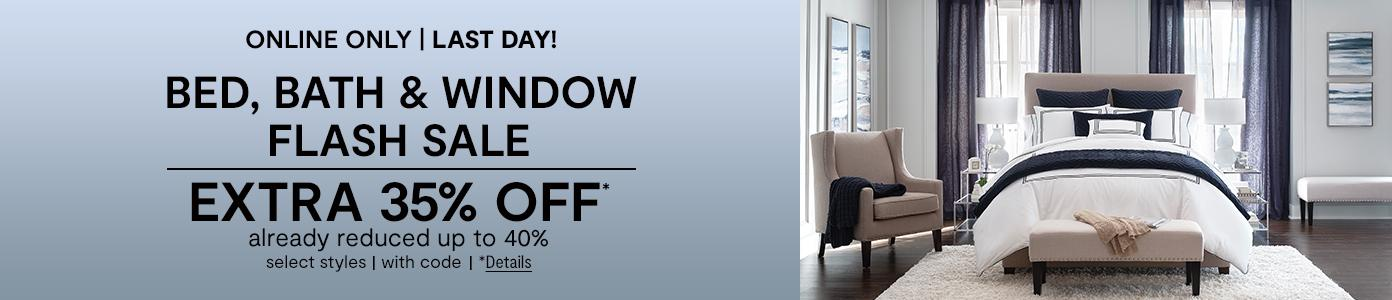 Online only. LAST DAY! Bed, Bath & Window Flash Sale EXTRA 35% OFF* already reduced up to 40%, select styles, with code. *Details