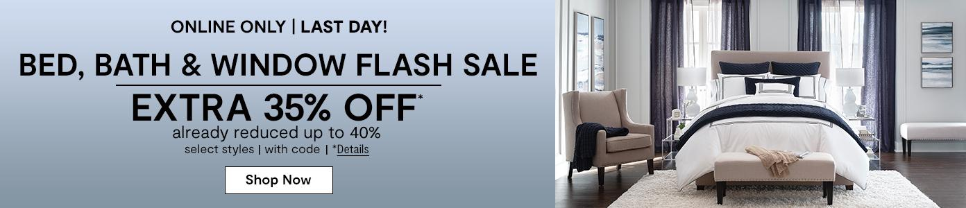 Online only. LAST DAY! Bed, Bath & Window Flash Sale EXTRA 35% OFF* already reduced up to 40%, select styles, with code. *Details. Shop Now: