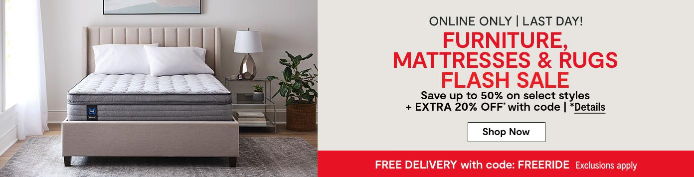 Online only. Last Day! FURNITURE, MATTRESSES & RUGS FLASH SALE. Save up to 50% on select styles + EXTRA 20% OFF* with code. *Details