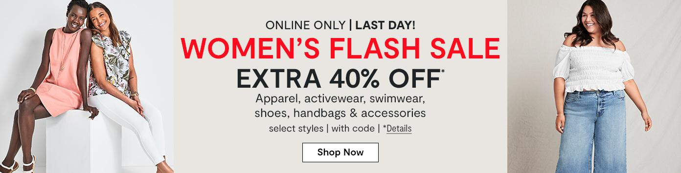 Online only. LAST DAY! WOMEN'S FLASH SALE EXTRA 40% OFF* Apparel, activewear, swimwear, shoes, handbags & accessories, select styles, with code. *Details