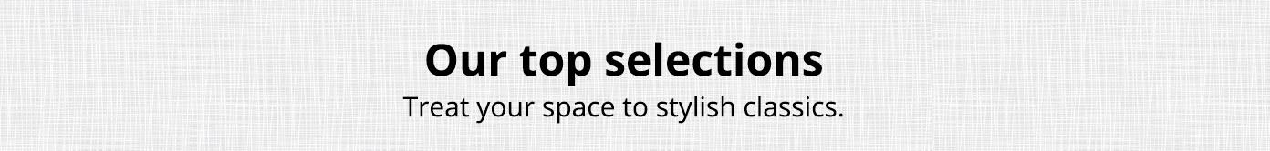 Our top selections. Treat your space to stylish classics.