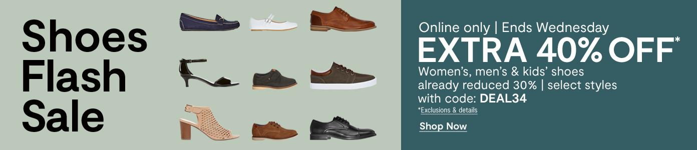 Shoes Flash Sale. Online only. Ends Wednesday. EXTRA 40% OFF* Women's, men's & kids' shoes already reduced 30%, select styles with code: DEAL34. *Exclusions & details
