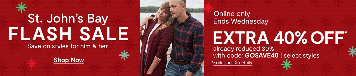 St. John's Bay FLASH SALE. Save on styles for him & her. Online only, Ends Wednesday. EXTRA 40% OFF already reduced 30% with code: GOSAVE40. Select styles, *Exclusions & details.