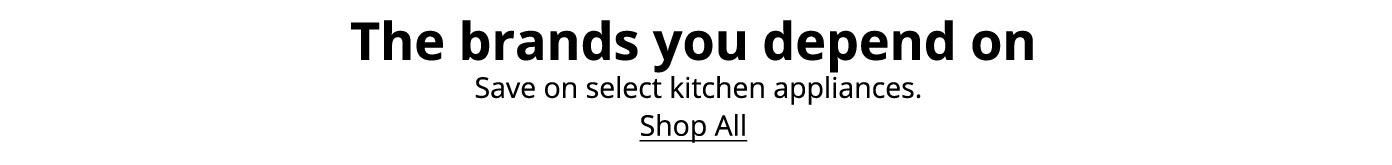 The brands you depend on. Save on select kitchen appliances. Shop All: