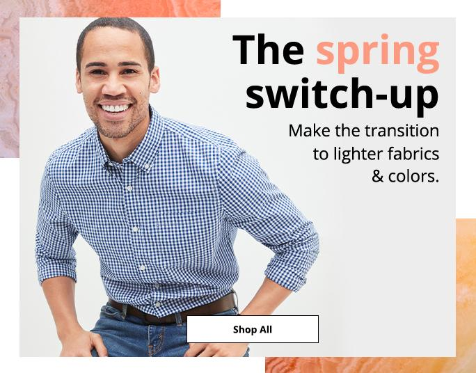 The spring switch-up. Make the transition to lighter fabrics & colors. Shop All: