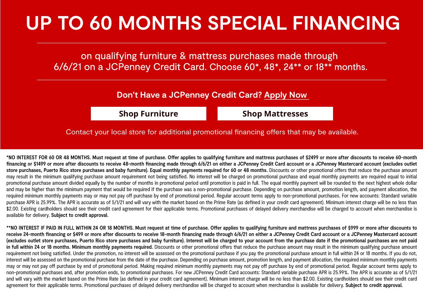 up to 60 months special financing on qualifying furniture & mattress purchases made through  6/6/21 on a JCPenney Credit Card. Choose 60*, 48*, 24** or 18** months. shop furniture & mattress