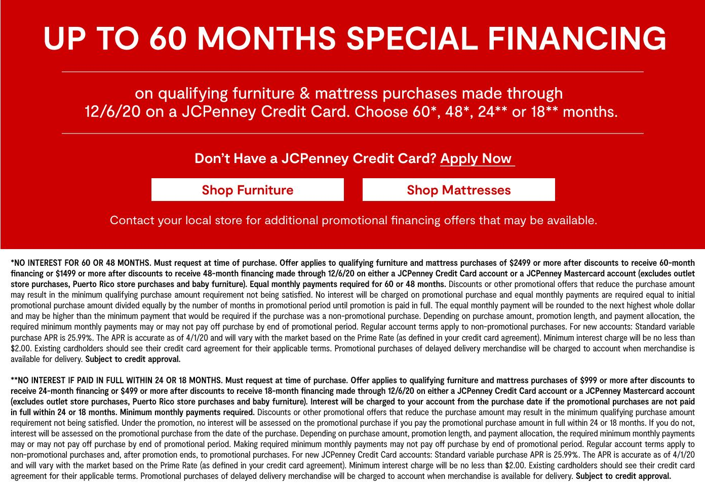 Up to 60 months special financing on qualifying furniture & mattress purchases by 12/6/20 on a JCP credit card. Choose 60,48,24,18 months. Get Details