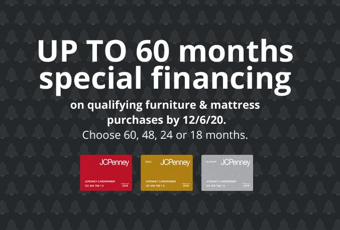 Up to 60 months special financing on qualifying furniture & mattress purchases by 12/6/20 choose 60,48,24,or 18 months