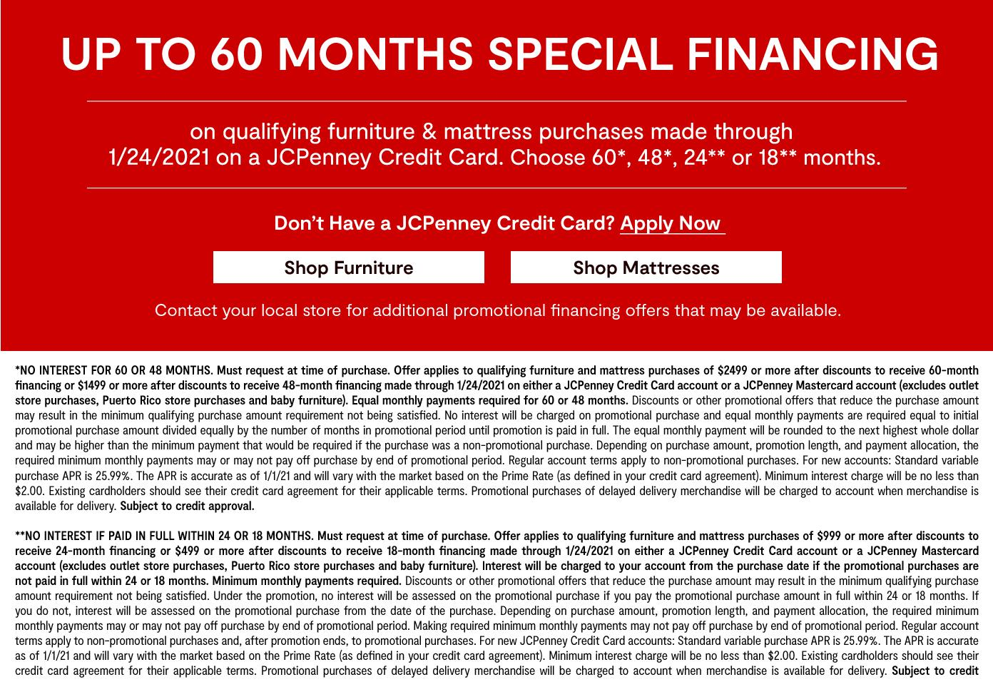 Up to 60 months special financing on qualifying furniture & mattresses purchases by 1/24/2021 on a JCP credit card. choose 60, 28, 24,or 18 months. get details