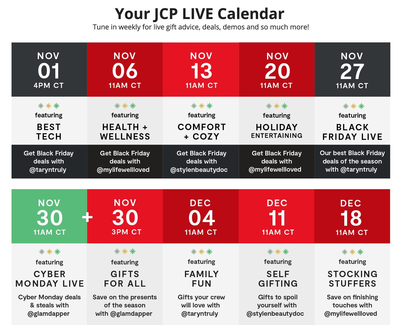 Your JCP LIVE Calendar Tune in weekly for live gift advice, deals, demos and so much more! Holiday Countdown New episodes weekly Nov 01–Dec 18